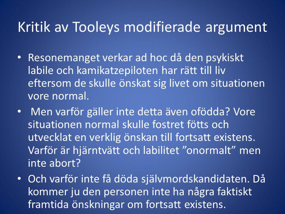Kritik av Tooleys modifierade argument Resonemanget verkar ad hoc då den psykiskt labile och kamikatzepiloten har rätt till liv eftersom de skulle önskat sig livet om situationen vore normal.