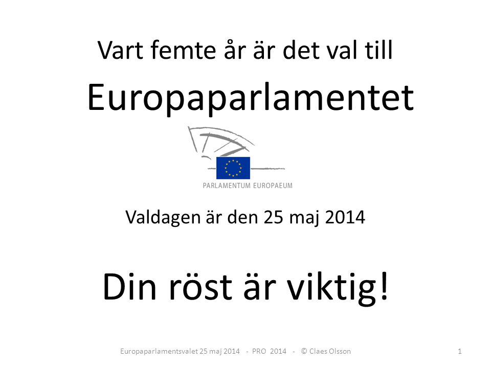 Vart femte år är det val till Europaparlamentet Valdagen är den 25 maj 2014 Din röst är viktig.