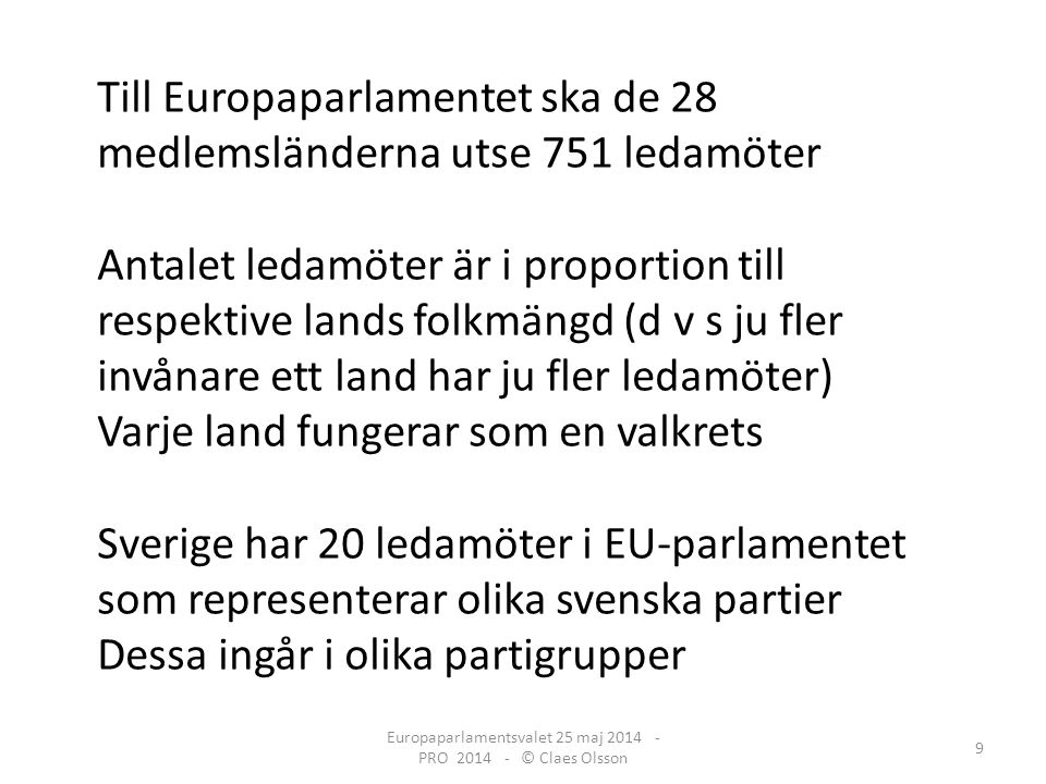 Europaparlamentsvalet 25 maj 2014 - PRO 2014 - © Claes Olsson 9 Till Europaparlamentet ska de 28 medlemsländerna utse 751 ledamöter Antalet ledamöter är i proportion till respektive lands folkmängd (d v s ju fler invånare ett land har ju fler ledamöter) Varje land fungerar som en valkrets Sverige har 20 ledamöter i EU-parlamentet som representerar olika svenska partier Dessa ingår i olika partigrupper