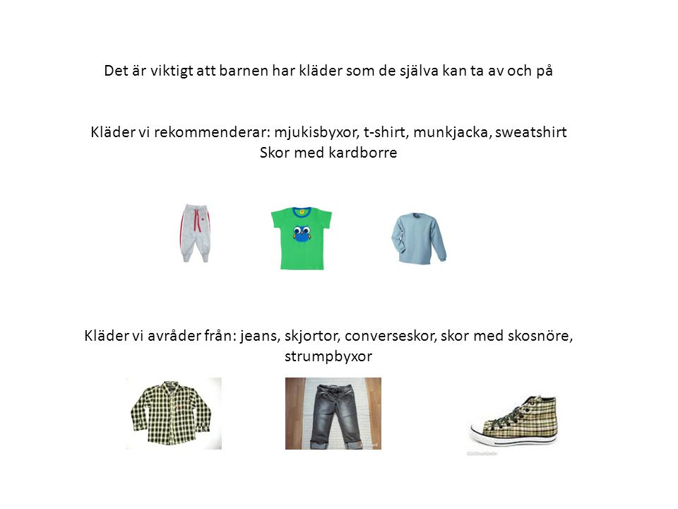 Det är viktigt att barnen har kläder som de själva kan ta av och på Kläder vi rekommenderar: mjukisbyxor, t-shirt, munkjacka, sweatshirt Skor med kard