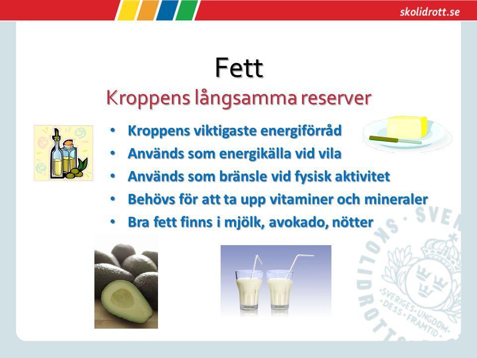 Fett Kroppens långsamma reserver Kroppens viktigaste energiförråd Kroppens viktigaste energiförråd Används som energikälla vid vila Används som energikälla vid vila Används som bränsle vid fysisk aktivitet Används som bränsle vid fysisk aktivitet Behövs för att ta upp vitaminer och mineraler Behövs för att ta upp vitaminer och mineraler Bra fett finns i mjölk, avokado, nötter Bra fett finns i mjölk, avokado, nötter