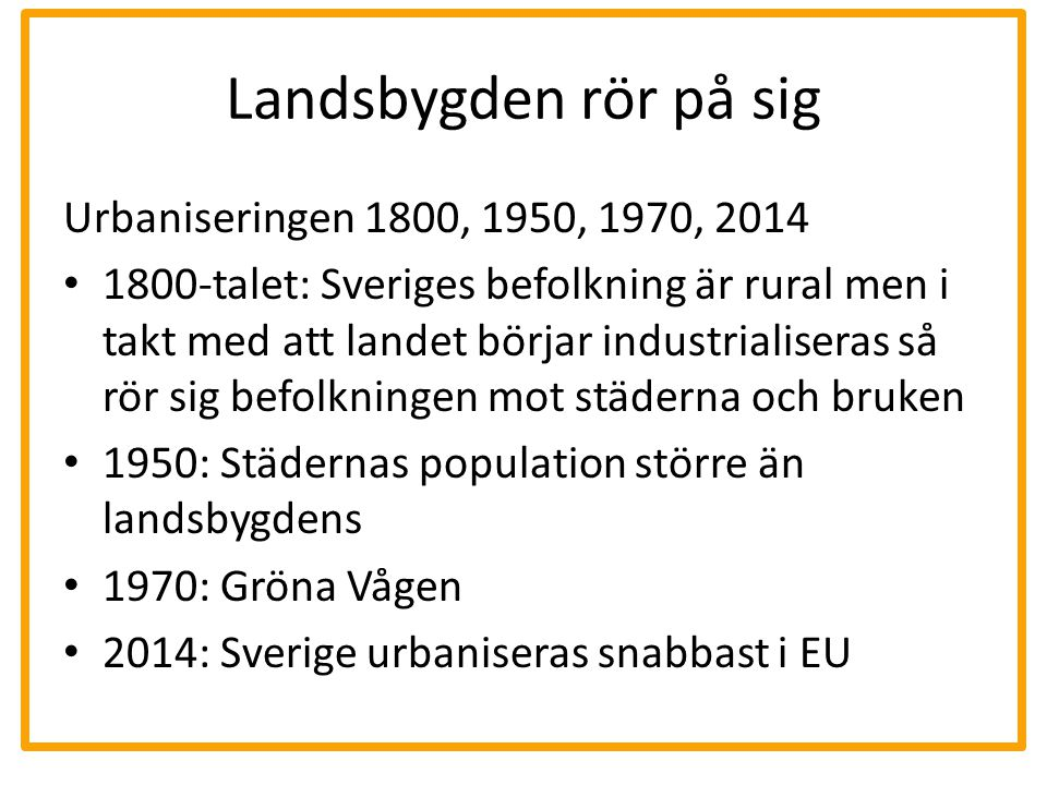 Landsbygden rör på sig Urbaniseringen 1800, 1950, 1970, 2014 1800-talet: Sveriges befolkning är rural men i takt med att landet börjar industrialisera