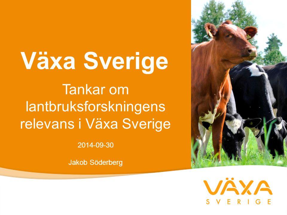 Växa Sverige Tankar om lantbruksforskningens relevans i Växa Sverige 2014-09-30 Jakob Söderberg