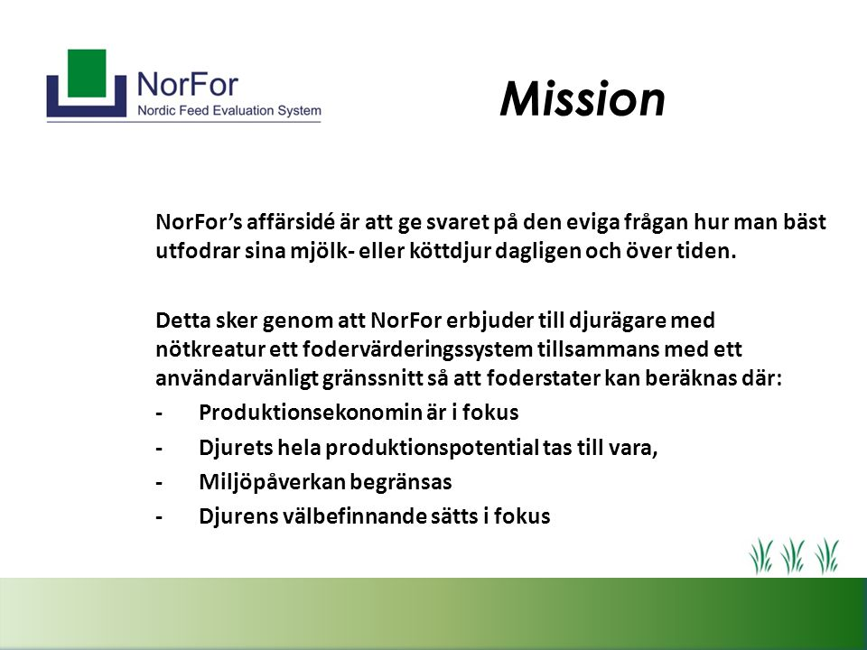 Mission NorFor's affärsidé är att ge svaret på den eviga frågan hur man bäst utfodrar sina mjölk- eller köttdjur dagligen och över tiden. Detta sker g