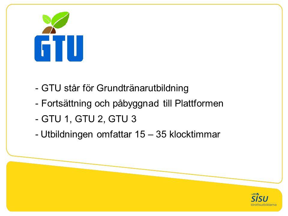 - GTU står för Grundtränarutbildning - Fortsättning och påbyggnad till Plattformen - GTU 1, GTU 2, GTU 3 -Utbildningen omfattar 15 – 35 klocktimmar