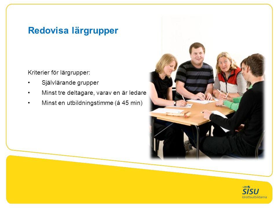 Redovisa lärgrupper Kriterier för lärgrupper: Självlärande grupper Minst tre deltagare, varav en är ledare Minst en utbildningstimme (á 45 min)
