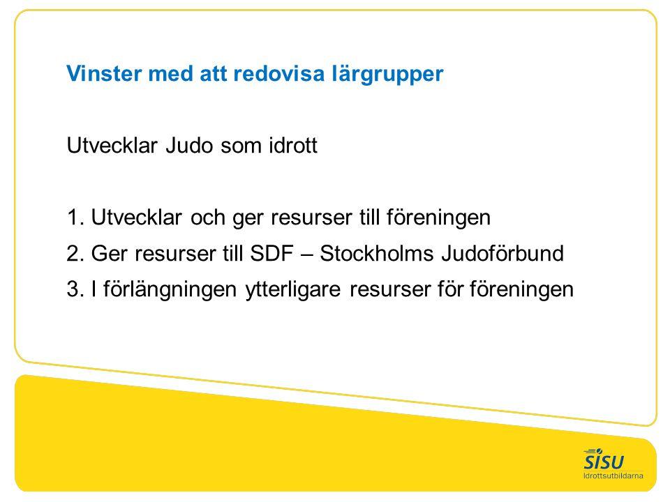 Vinster med att redovisa lärgrupper Utvecklar Judo som idrott 1. Utvecklar och ger resurser till föreningen 2. Ger resurser till SDF – Stockholms Judo