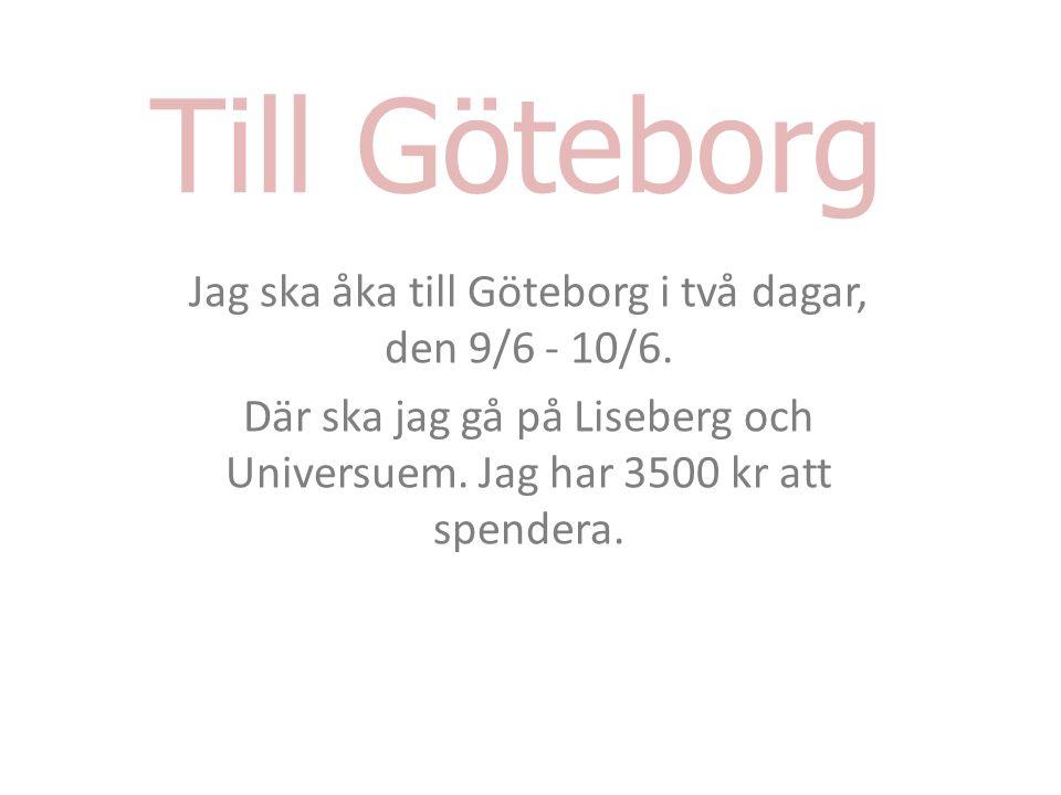 Till Göteborg Jag ska åka till Göteborg i två dagar, den 9/6 - 10/6. Där ska jag gå på Liseberg och Universuem. Jag har 3500 kr att spendera.