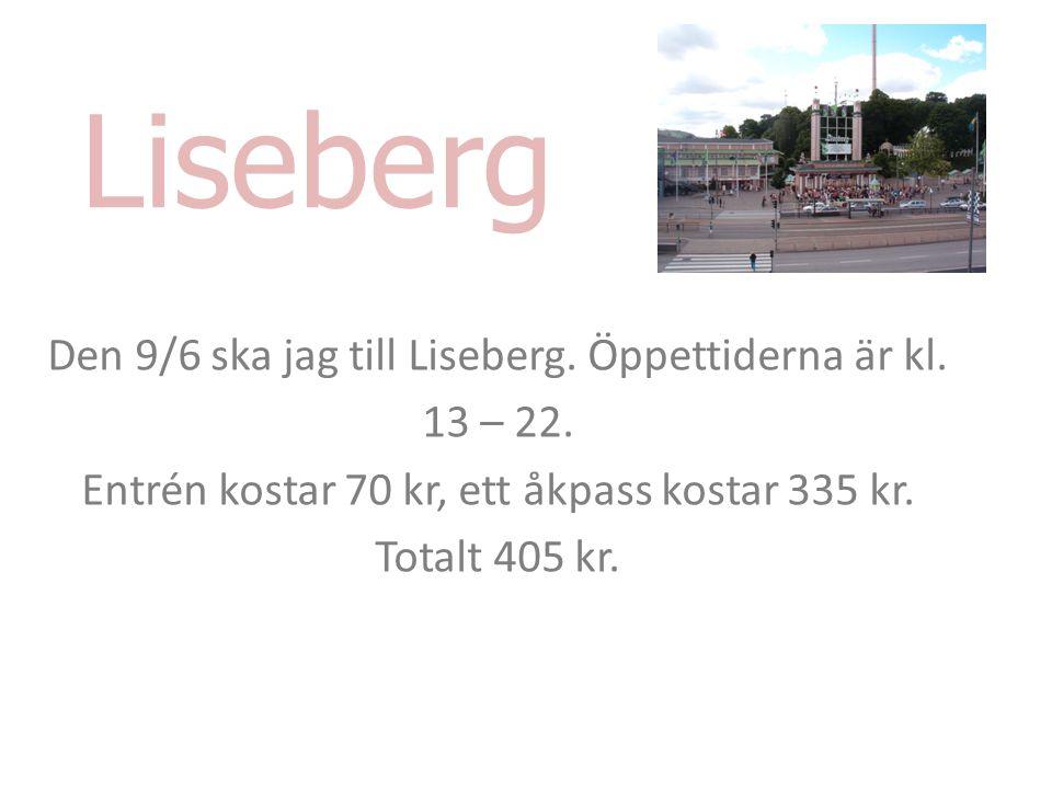 Liseberg Den 9/6 ska jag till Liseberg. Öppettiderna är kl. 13 – 22. Entrén kostar 70 kr, ett åkpass kostar 335 kr. Totalt 405 kr.