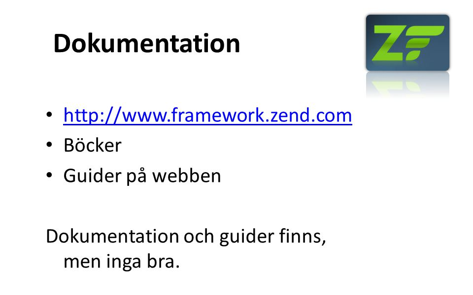 Klasser som finns Zend_Acl Zend_Amf Zend_Application Zend_Auth Zend_Cache Zend_Captcha Zend_CodeGenerator Zend_Config Zend_Config_Writer Zend_Console_Getopt Zend_Controller Zend_Currency Zend_Date Zend_Db Zend_Debug Zend_Dojo Zend_Dom Zend_Exception Zend_Feed Zend_File Zend_Filter Zend_Form Zend_Gdata Zend_Http Zend_InfoCard Zend_Json Zend_Layout Zend_Ldap Zend_Loader Zend_Locale Zend_Log Zend_Mail Zend_Measure Zend_Memory Zend_Mime Zend_Navigation Zend_OpenId Zend_Paginator Zend_Pdf Zend_ProgressBar Zend_Queue Zend_Reflection Zend_Registry Zend_Rest Zend_Search_Lucene Zend_Server Zend_Service Zend_Session Zend_Soap Zend_Tag Zend_Test Zend_Text Zend_TimeSync Zend_Tool_Framework Zend_Tool_Project Zend_Translate Zend_Uri Zend_Validate Zend_Version Zend_View Zend_Wildfire Zend_XmlRpc ZendX_Console_Process_Unix ZendX_JQuery