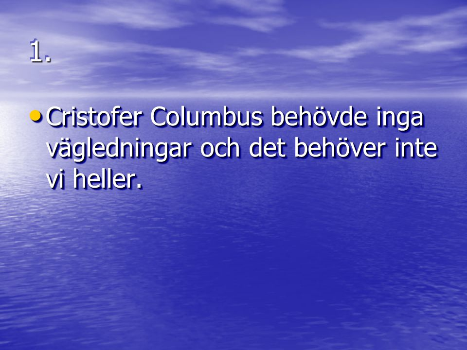 1.1. Cristofer Columbus behövde inga vägledningar och det behöver inte vi heller.