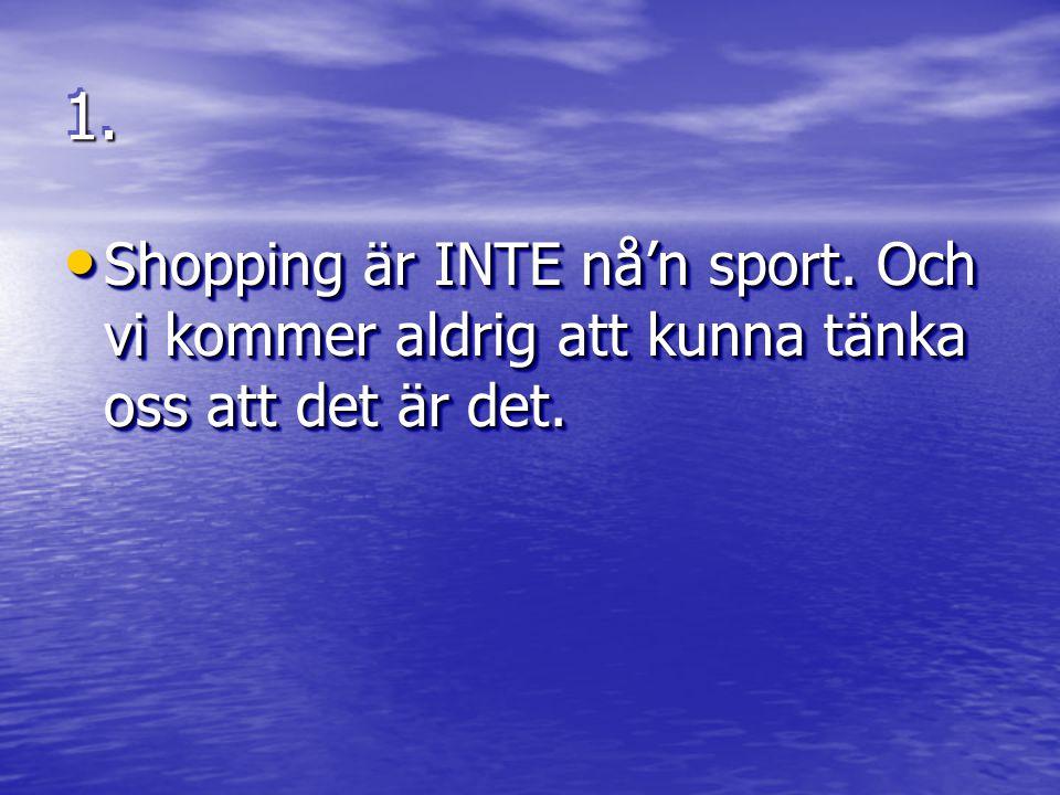 1.1. Shopping är INTE nå'n sport. Och vi kommer aldrig att kunna tänka oss att det är det.
