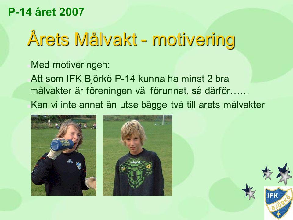 P-14 året 2007 Årets Målvakt - motivering n Med motiveringen: n Att som IFK Björkö P-14 kunna ha minst 2 bra målvakter är föreningen väl förunnat, så
