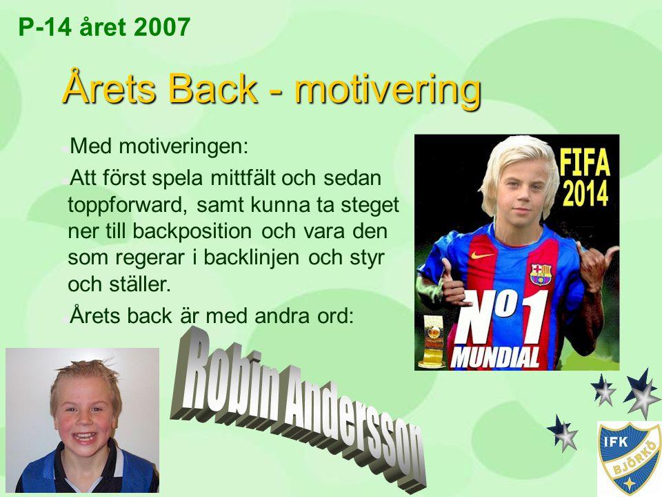 P-14 året 2007 Årets Back - motivering n Med motiveringen: n Att först spela mittfält och sedan toppforward, samt kunna ta steget ner till backpositio