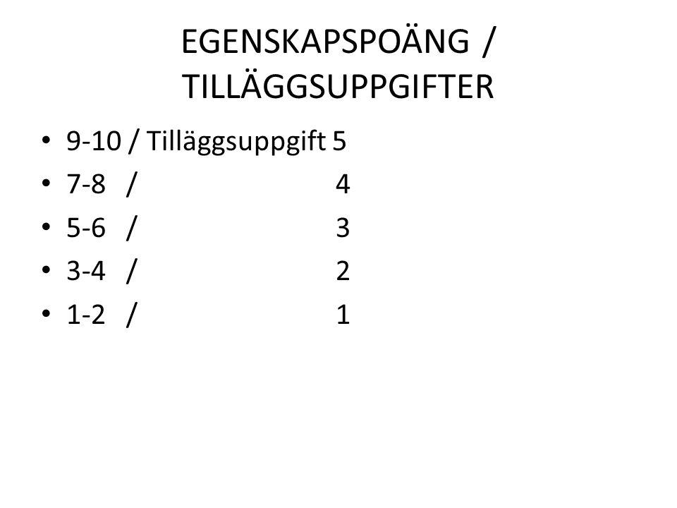EGENSKAPSPOÄNG / TILLÄGGSUPPGIFTER 9-10 / Tilläggsuppgift 5 7-8 / 4 5-6 / 3 3-4 / 2 1-2 / 1