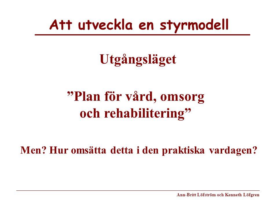 """Att utveckla en styrmodell Ann-Britt Löfström och Kenneth Löfgren Utgångsläget """"Plan för vård, omsorg och rehabilitering"""" Men? Hur omsätta detta i den"""