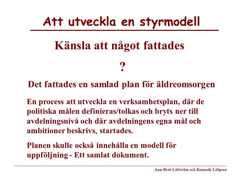 Att utveckla en styrmodell Ann-Britt Löfström och Kenneth Löfgren Känsla att något fattades Det fattades en samlad plan för äldreomsorgen ? En process