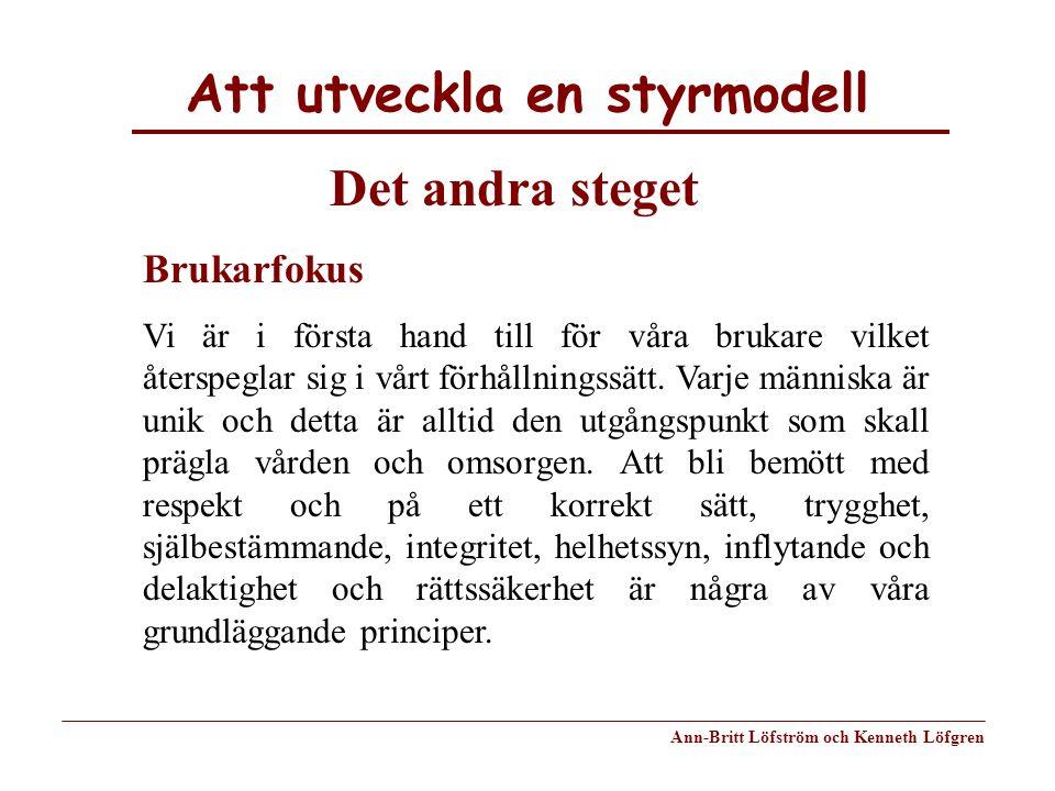 Att utveckla en styrmodell Ann-Britt Löfström och Kenneth Löfgren Brukarfokus Vi är i första hand till för våra brukare vilket återspeglar sig i vårt
