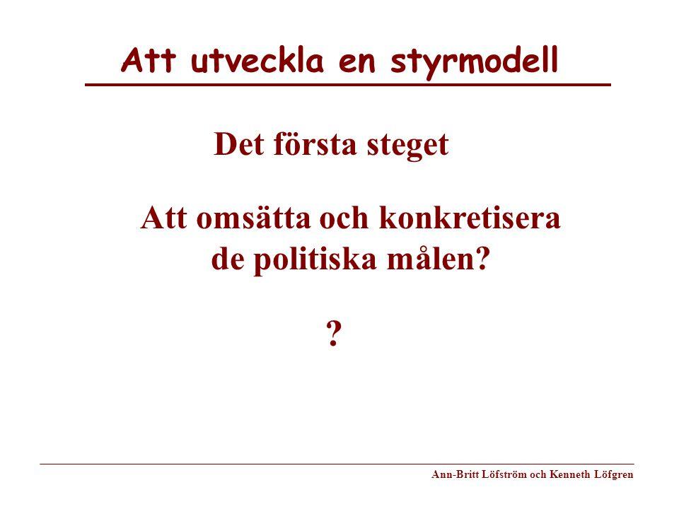 Att utveckla en styrmodell Ann-Britt Löfström och Kenneth Löfgren Det första steget Att omsätta och konkretisera de politiska målen? ?