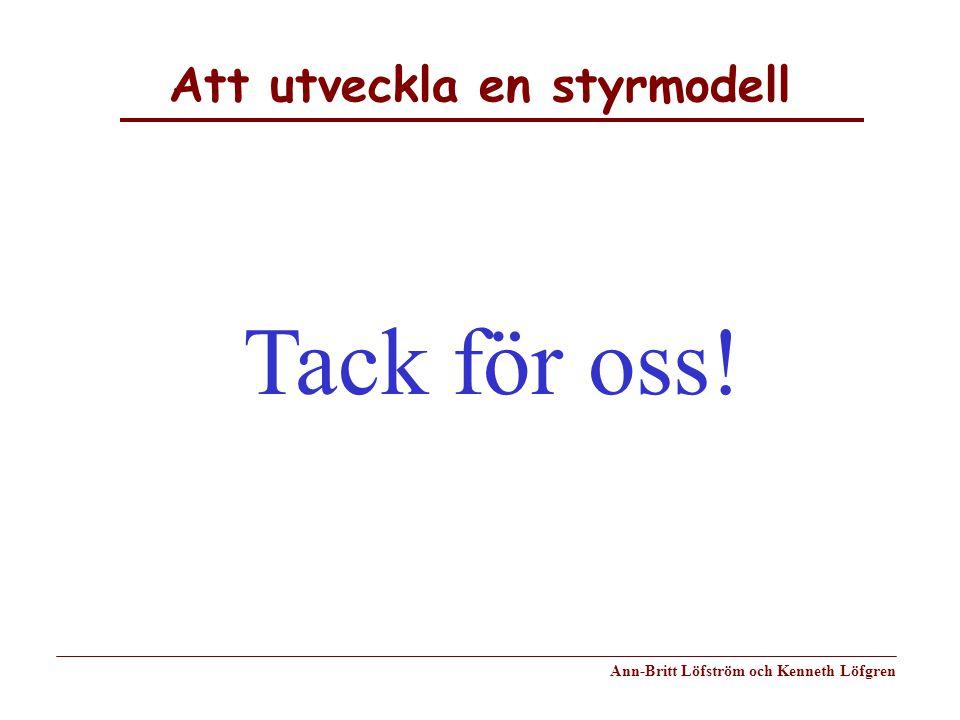 Att utveckla en styrmodell Ann-Britt Löfström och Kenneth Löfgren Tack för oss!
