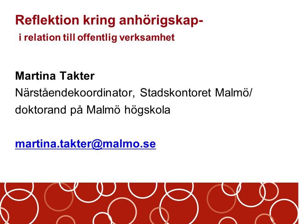 Reflektion kring anhörigskap- i relation till offentlig verksamhet Martina Takter Närståendekoordinator, Stadskontoret Malmö/ doktorand på Malmö högsk