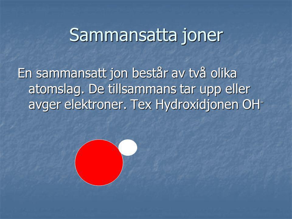 Sammansatta joner En sammansatt jon består av två olika atomslag. De tillsammans tar upp eller avger elektroner. Tex Hydroxidjonen OH -