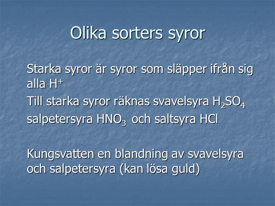 Olika sorters syror Starka syror är syror som släpper ifrån sig alla H + Till starka syror räknas svavelsyra H 2 SO 4 salpetersyra HNO 3 och saltsyra