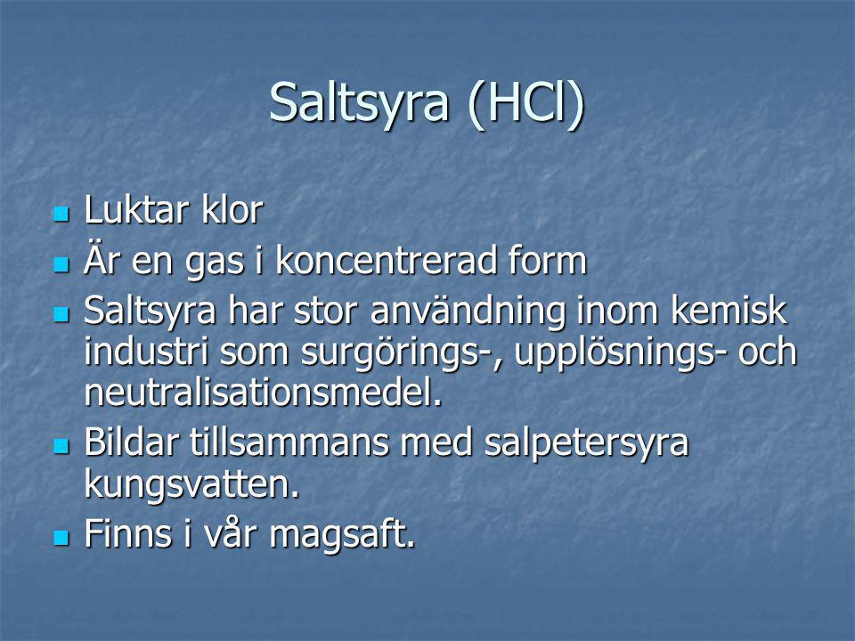 Saltsyra (HCl) Luktar klor Luktar klor Är en gas i koncentrerad form Är en gas i koncentrerad form Saltsyra har stor användning inom kemisk industri s