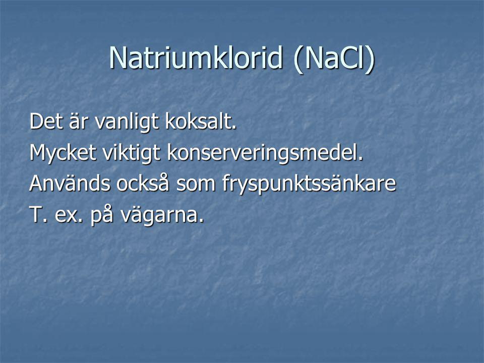 Natriumklorid (NaCl) Det är vanligt koksalt. Mycket viktigt konserveringsmedel. Används också som fryspunktssänkare T. ex. på vägarna.