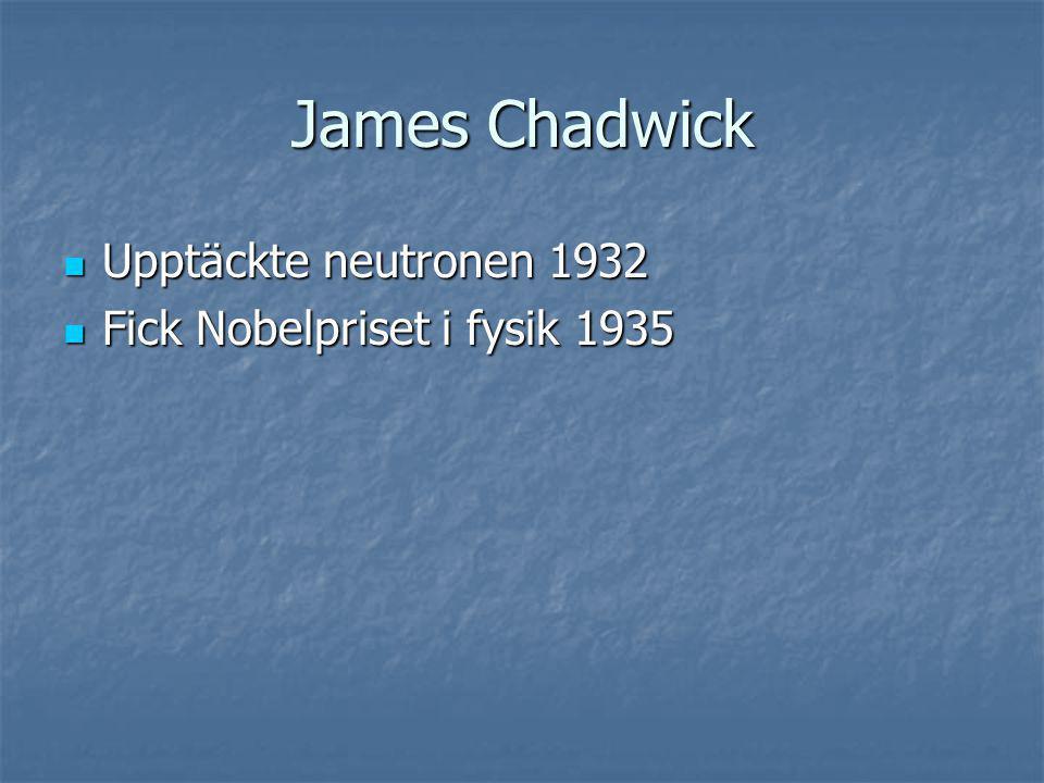 James Chadwick Upptäckte neutronen 1932 Upptäckte neutronen 1932 Fick Nobelpriset i fysik 1935 Fick Nobelpriset i fysik 1935