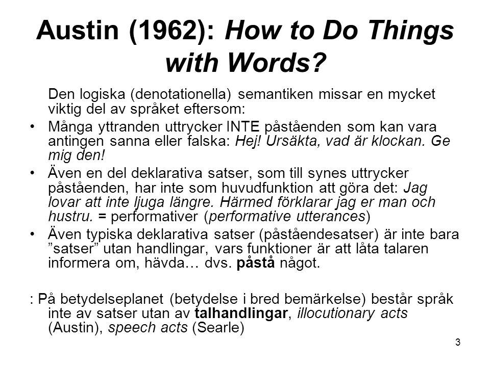 Austin (1962): How to Do Things with Words? Den logiska (denotationella) semantiken missar en mycket viktig del av språket eftersom: Många yttranden u