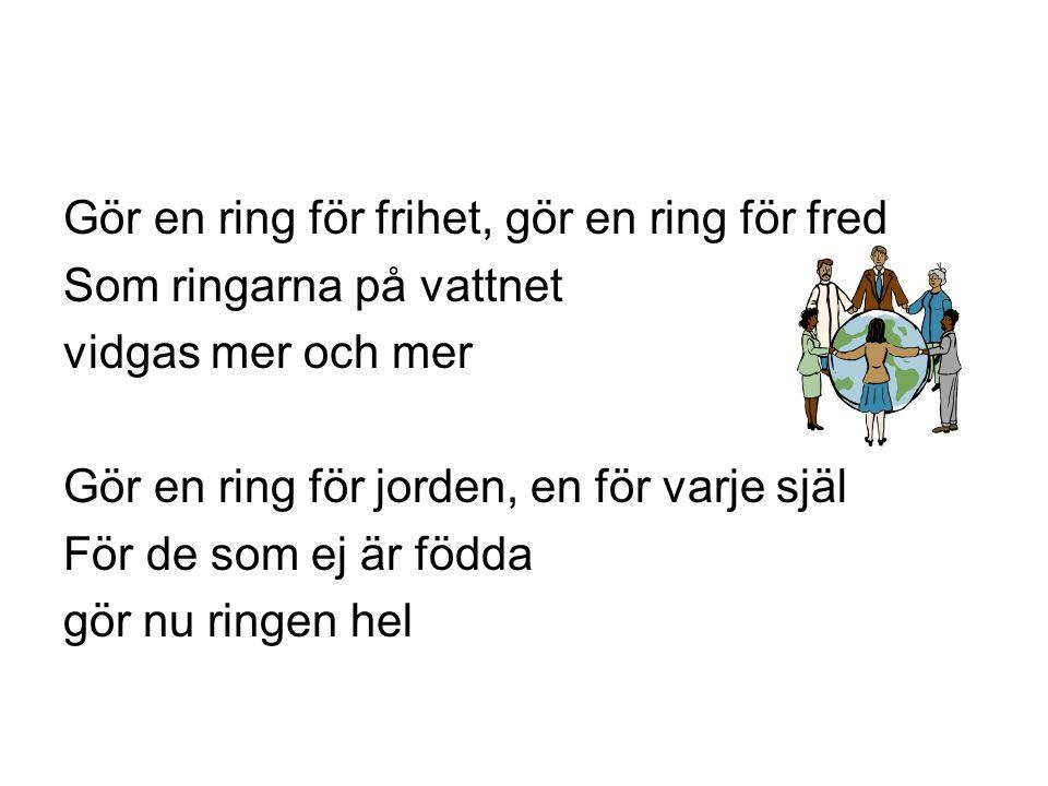 Gör en ring för frihet, gör en ring för fred Som ringarna på vattnet vidgas mer och mer Gör en ring för jorden, en för varje själ För de som ej är föd