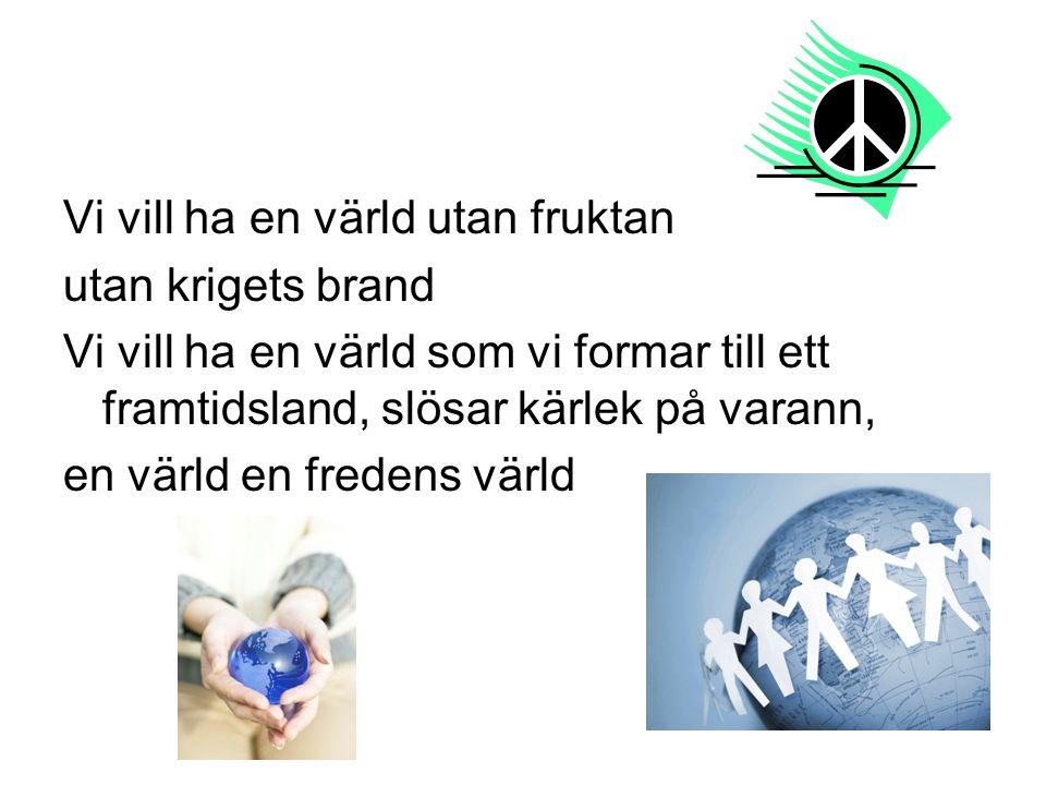 Vi vill ha en värld utan fruktan utan krigets brand Vi vill ha en värld som vi formar till ett framtidsland, slösar kärlek på varann, en värld en fredens värld