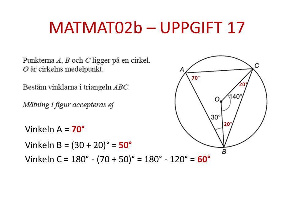 MATMAT02b – UPPGIFT 17 20° 70° Vinkeln A = 70° Vinkeln B = (30 + 20)° = 50° Vinkeln C = 180° - (70 + 50)° = 180° - 120° = 60°