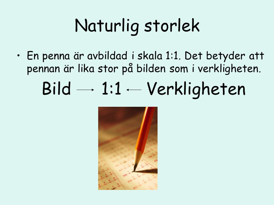 Naturlig storlek En penna är avbildad i skala 1:1. Det betyder att pennan är lika stor på bilden som i verkligheten. Bild 1:1 Verkligheten