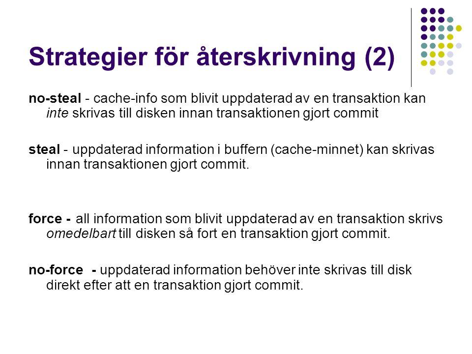 Strategier för återskrivning (2) no-steal - cache-info som blivit uppdaterad av en transaktion kan inte skrivas till disken innan transaktionen gjort