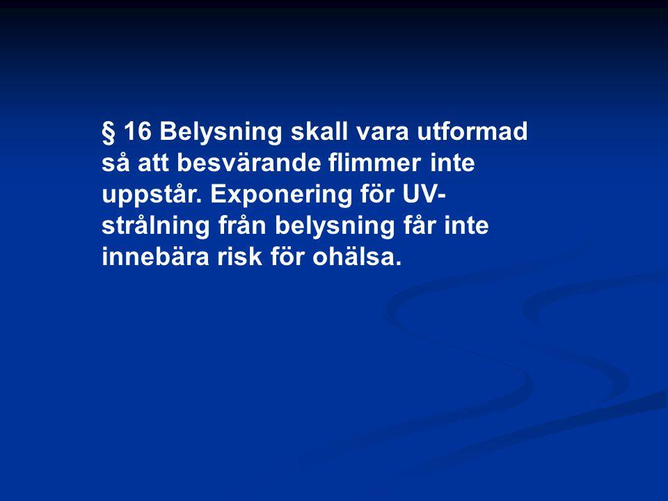 § 16 Belysning skall vara utformad så att besvärande flimmer inte uppstår. Exponering för UV- strålning från belysning får inte innebära risk för ohäl