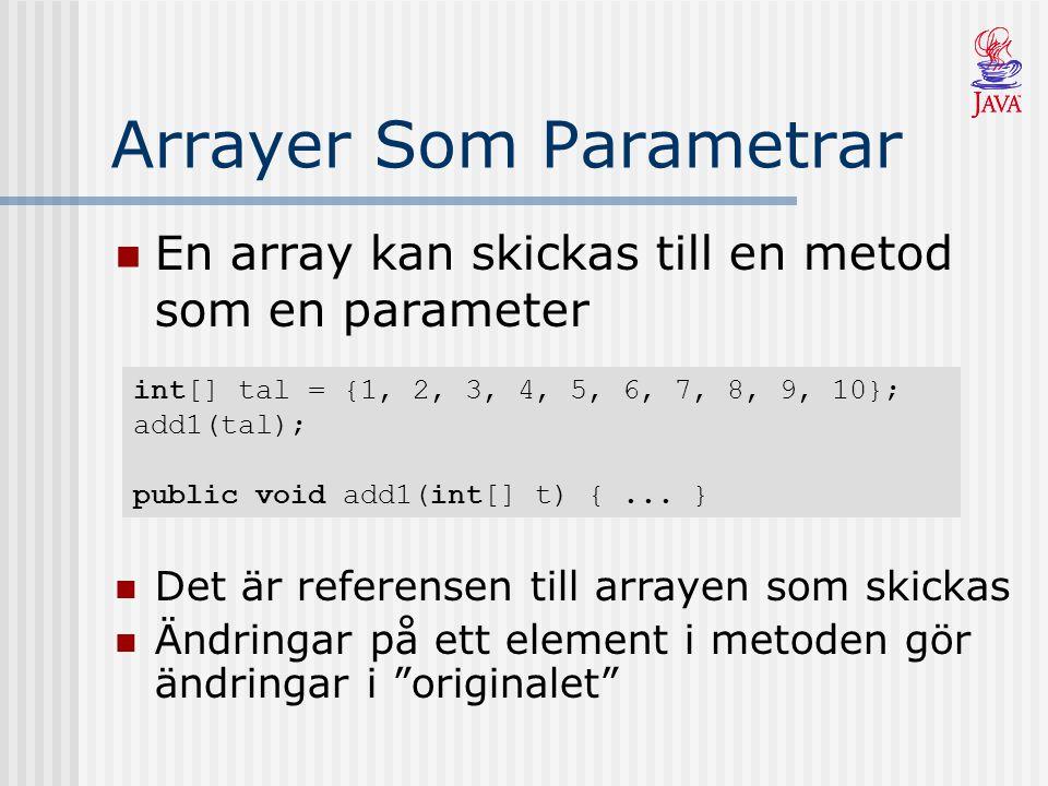 Arrayer Som Parametrar En array kan skickas till en metod som en parameter int[] tal = {1, 2, 3, 4, 5, 6, 7, 8, 9, 10}; add1(tal); public void add1(in