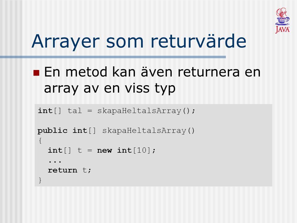 Arrayer som returvärde En metod kan även returnera en array av en viss typ int[] tal = skapaHeltalsArray(); public int[] skapaHeltalsArray() { int[] t