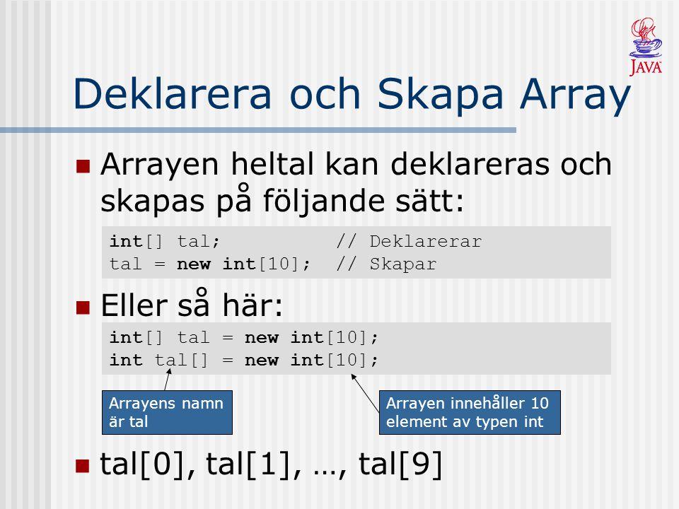 Deklarera och Skapa Array Arrayen heltal kan deklareras och skapas på följande sätt: int[] tal = new int[10]; int tal[] = new int[10]; Eller så här: i