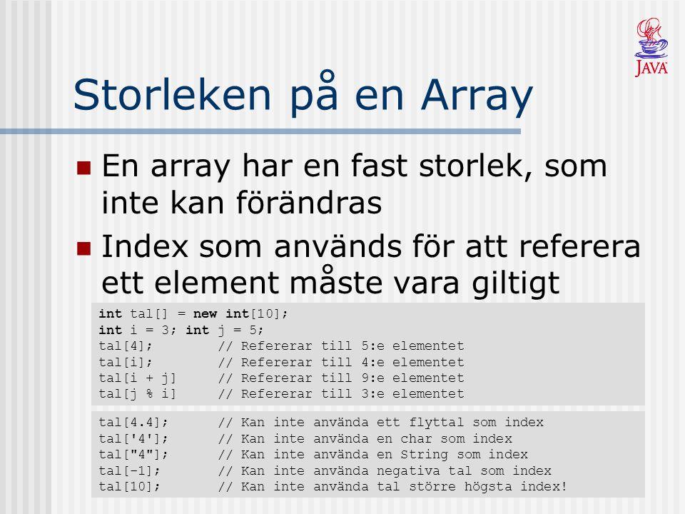Storleken på en Array En array har en fast storlek, som inte kan förändras Index som används för att referera ett element måste vara giltigt int tal[]