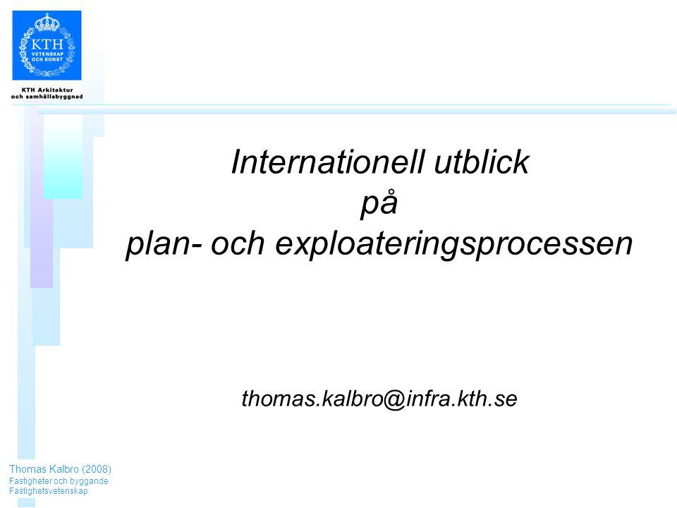 Internationell utblick på plan- och exploateringsprocessen thomas.kalbro@infra.kth.se Thomas Kalbro (2008) Fastigheter och byggande Fastighetsvetenskap