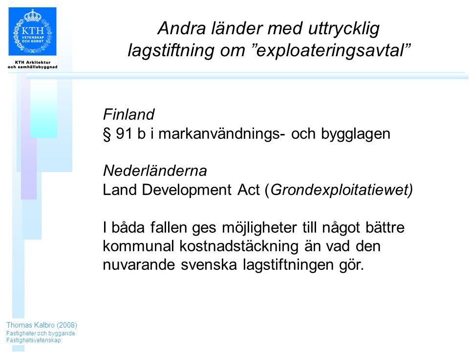 Andra länder med uttrycklig lagstiftning om exploateringsavtal Thomas Kalbro (2008) Fastigheter och byggande Fastighetsvetenskap Finland § 91 b i markanvändnings- och bygglagen Nederländerna Land Development Act (Grondexploitatiewet) I båda fallen ges möjligheter till något bättre kommunal kostnadstäckning än vad den nuvarande svenska lagstiftningen gör.
