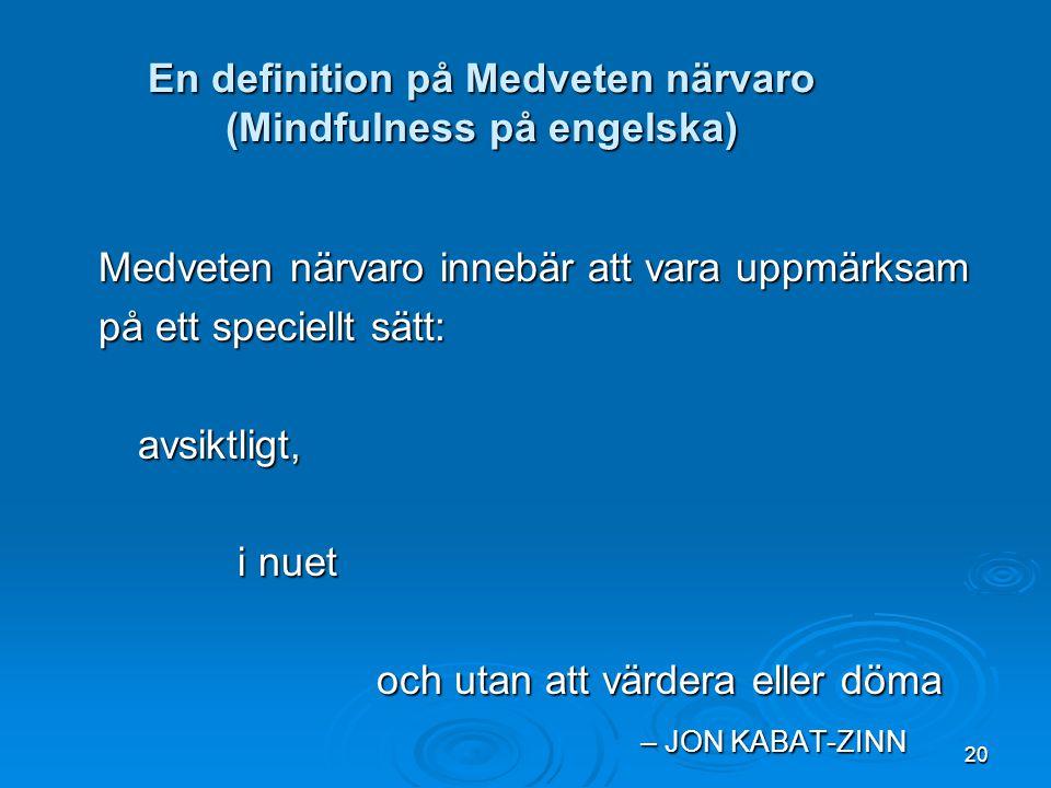 20 En definition på Medveten närvaro (Mindfulness på engelska) Medveten närvaro innebär att vara uppmärksam på ett speciellt sätt: avsiktligt, i nuet