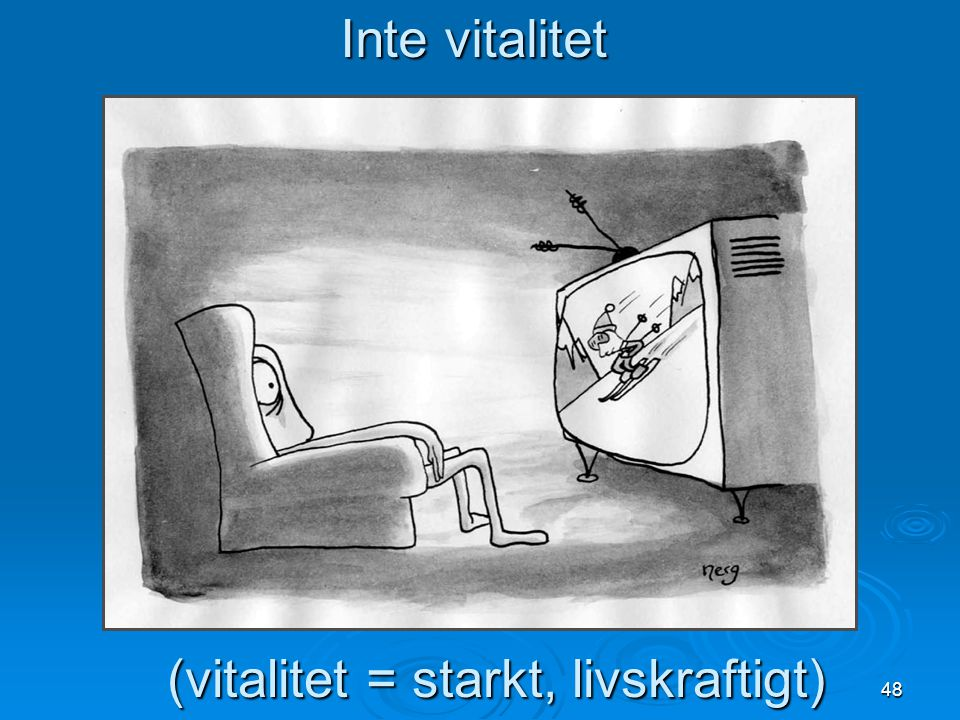 48 Inte vitalitet (vitalitet = starkt, livskraftigt)