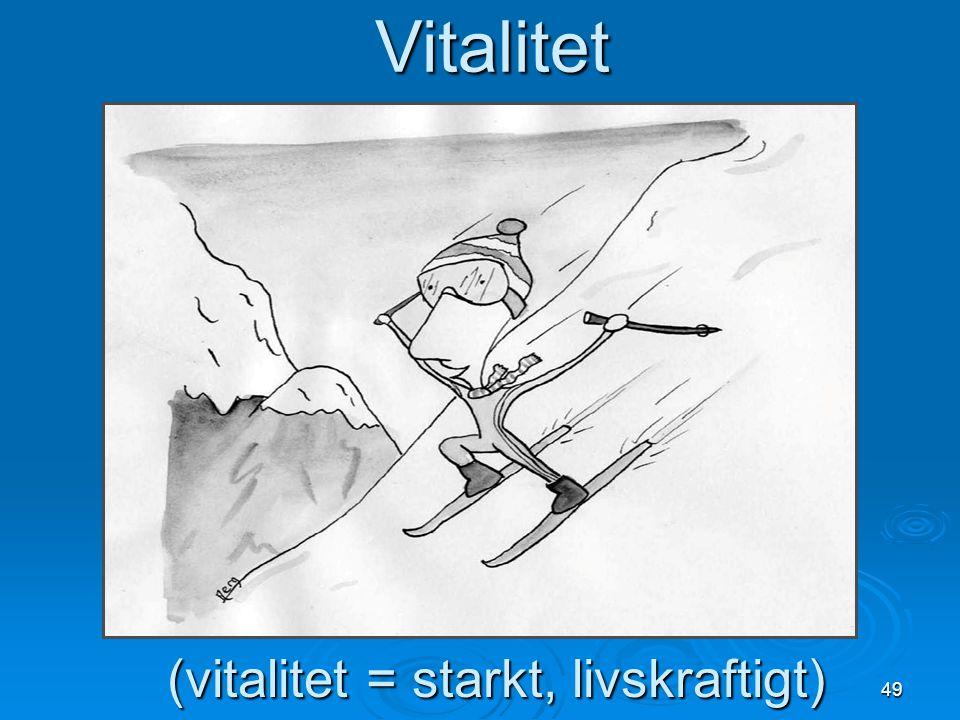 49 (vitalitet = starkt, livskraftigt) Vitalitet