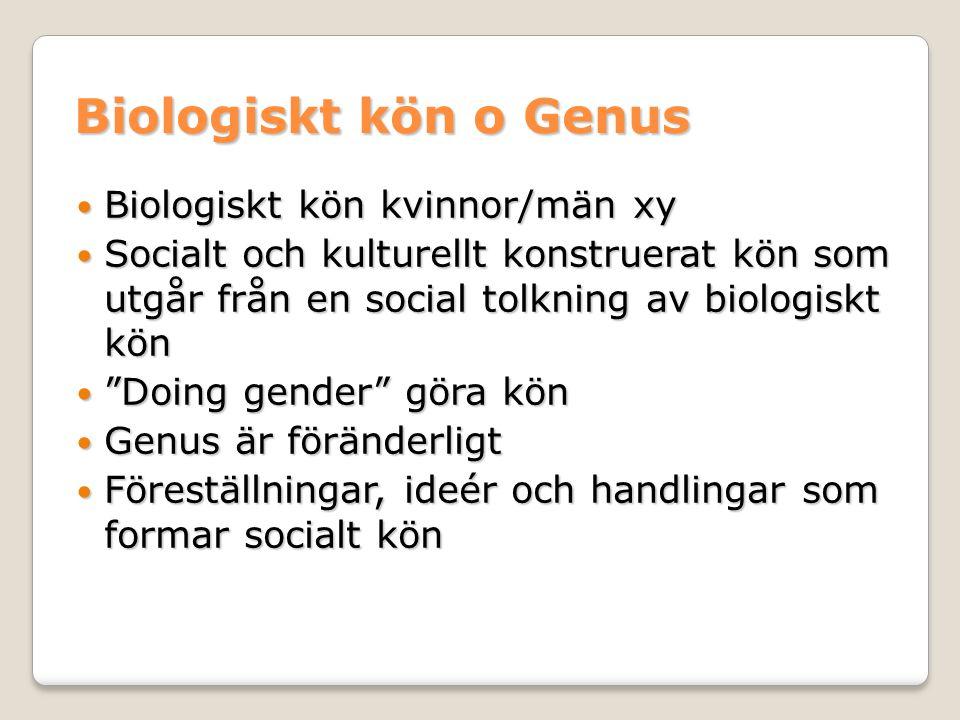 Biologiskt kön o Genus Biologiskt kön kvinnor/män xy Biologiskt kön kvinnor/män xy Socialt och kulturellt konstruerat kön som utgår från en social tolkning av biologiskt kön Socialt och kulturellt konstruerat kön som utgår från en social tolkning av biologiskt kön Doing gender göra kön Doing gender göra kön Genus är föränderligt Genus är föränderligt Föreställningar, ideér och handlingar som formar socialt kön Föreställningar, ideér och handlingar som formar socialt kön