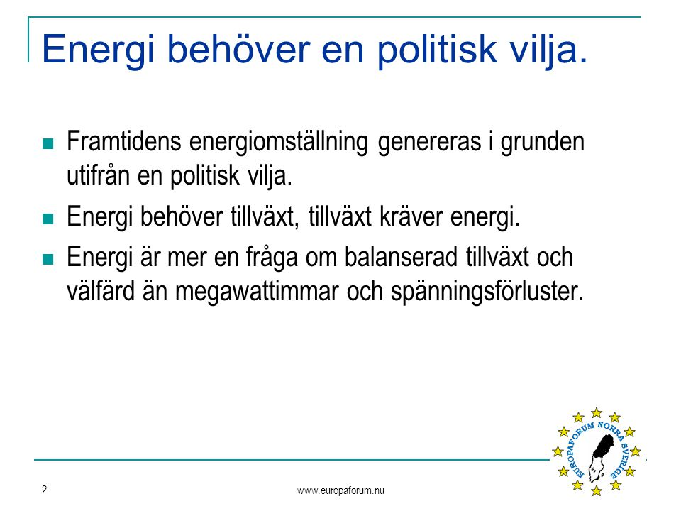 www.europaforum.nu 2 Energi behöver en politisk vilja. Framtidens energiomställning genereras i grunden utifrån en politisk vilja. Energi behöver till