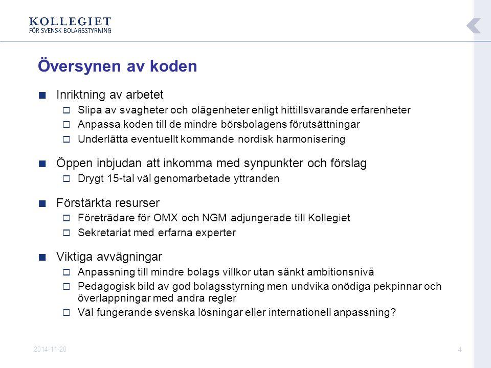 2014-11-204 ■ Inriktning av arbetet  Slipa av svagheter och olägenheter enligt hittillsvarande erfarenheter  Anpassa koden till de mindre börsbolagens förutsättningar  Underlätta eventuellt kommande nordisk harmonisering ■ Öppen inbjudan att inkomma med synpunkter och förslag  Drygt 15-tal väl genomarbetade yttranden ■ Förstärkta resurser  Företrädare för OMX och NGM adjungerade till Kollegiet  Sekretariat med erfarna experter ■ Viktiga avvägningar  Anpassning till mindre bolags villkor utan sänkt ambitionsnivå  Pedagogisk bild av god bolagsstyrning men undvika onödiga pekpinnar och överlappningar med andra regler  Väl fungerande svenska lösningar eller internationell anpassning.
