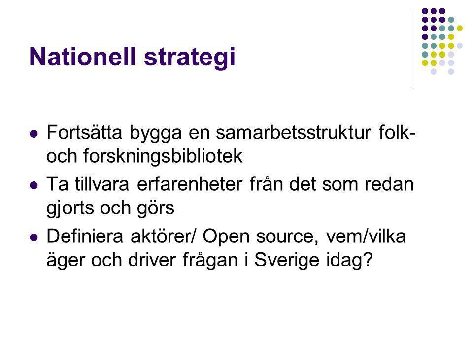 Nationell strategi Fortsätta bygga en samarbetsstruktur folk- och forskningsbibliotek Ta tillvara erfarenheter från det som redan gjorts och görs Definiera aktörer/ Open source, vem/vilka äger och driver frågan i Sverige idag